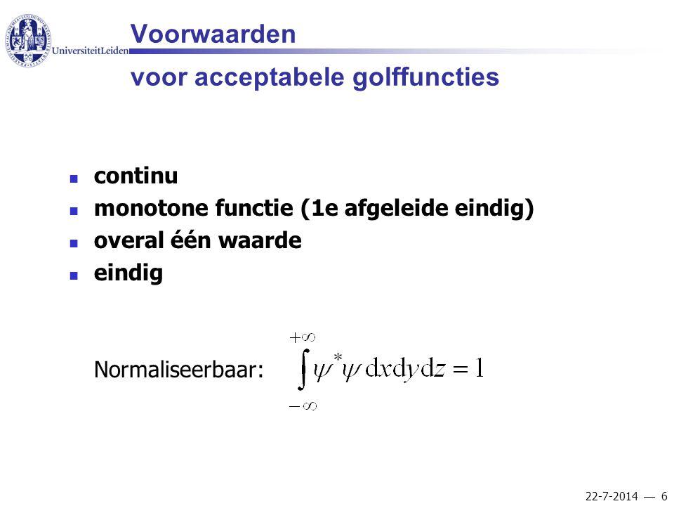 22-7-2014  6 Voorwaarden voor acceptabele golffuncties continu monotone functie (1e afgeleide eindig) overal één waarde eindig Normaliseerbaar: