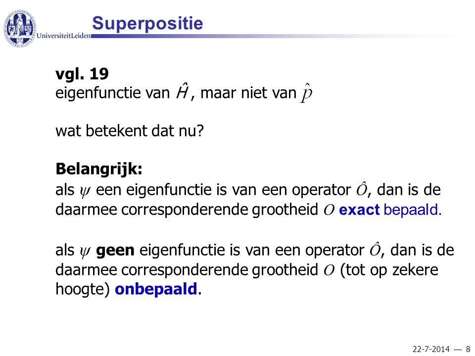 22-7-2014  8 Superpositie vgl. 19 eigenfunctie van Ĥ, maar niet van wat betekent dat nu? Belangrijk: als ψ een eigenfunctie is van een operator Ô, da