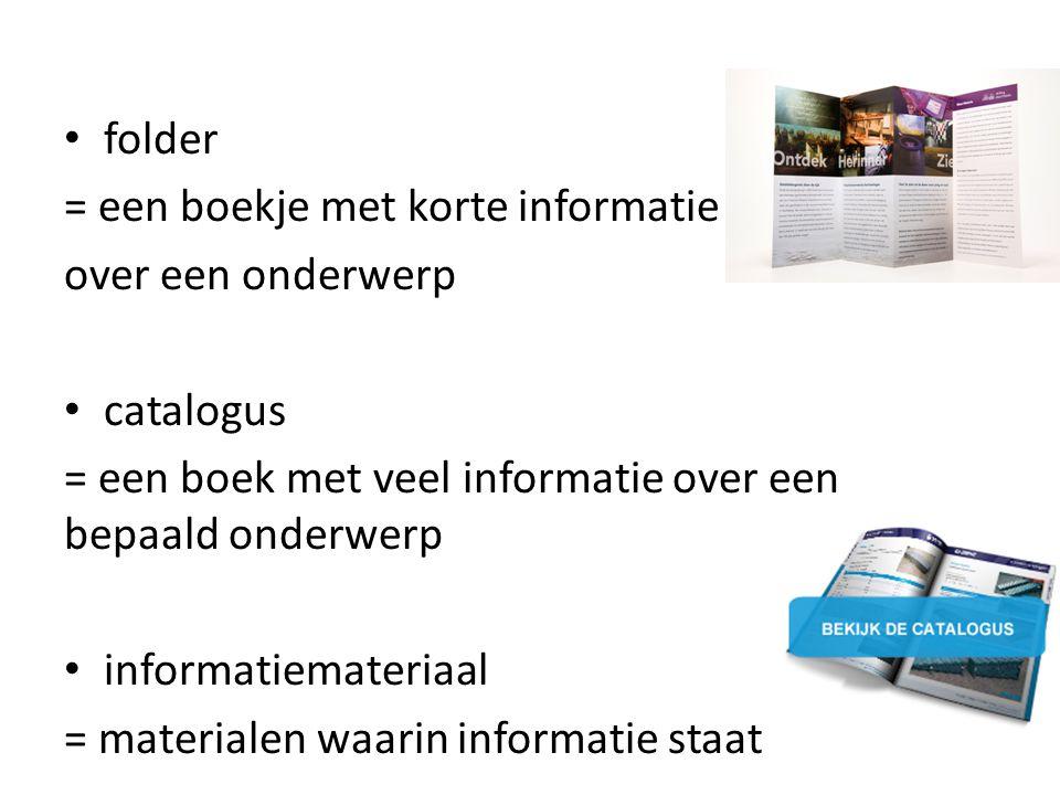 folder = een boekje met korte informatie over een onderwerp catalogus = een boek met veel informatie over een bepaald onderwerp informatiemateriaal = materialen waarin informatie staat