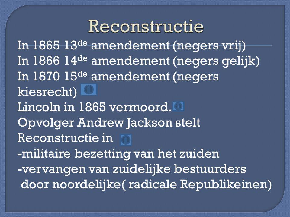 In 1865 13 de amendement (negers vrij) In 1866 14 de amendement (negers gelijk) In 1870 15 de amendement (negers kiesrecht) Lincoln in 1865 vermoord.