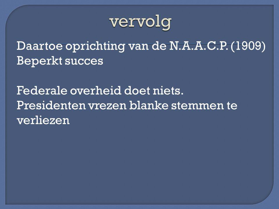 Daartoe oprichting van de N.A.A.C.P. (1909) Beperkt succes Federale overheid doet niets. Presidenten vrezen blanke stemmen te verliezen