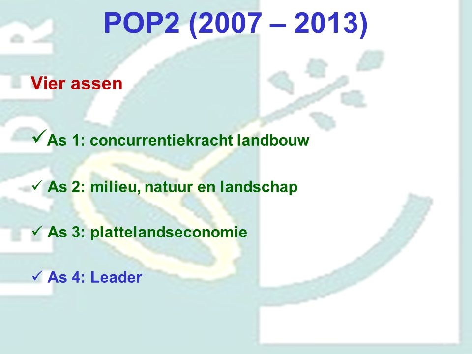 POP2 (2007 – 2013) Vier assen As 1: concurrentiekracht landbouw As 2: milieu, natuur en landschap As 3: plattelandseconomie As 4: Leader