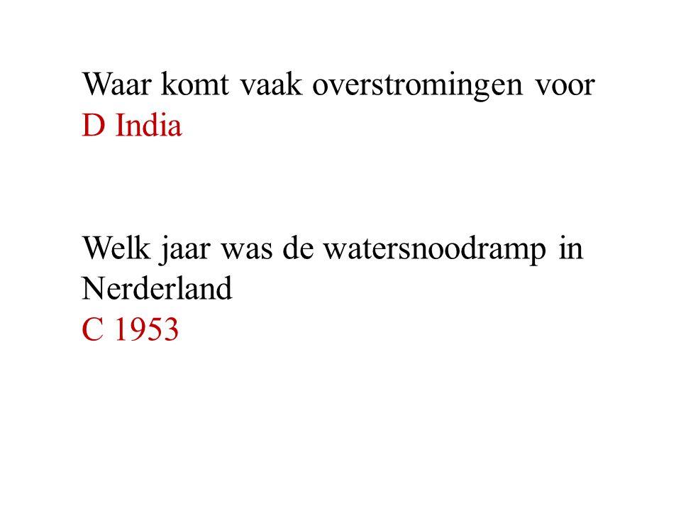 Waar komt vaak overstromingen voor D India Welk jaar was de watersnoodramp in Nerderland C 1953