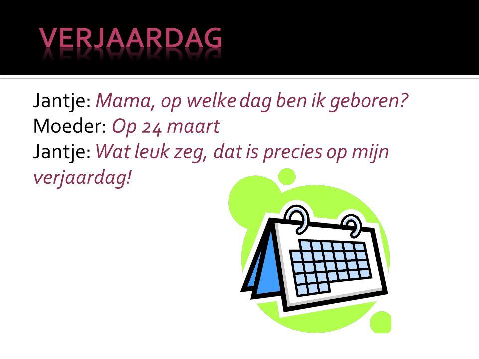 Jantje: Mama, op welke dag ben ik geboren? Moeder: Op 24 maart Jantje: Wat leuk zeg, dat is precies op mijn verjaardag!