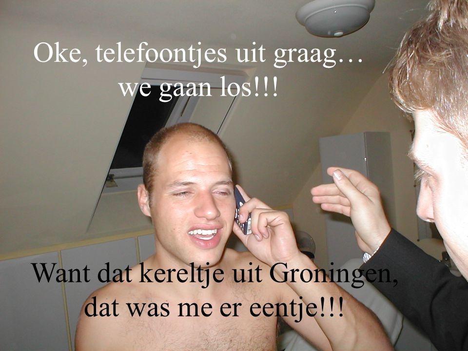 Oke, telefoontjes uit graag… we gaan los!!! Want dat kereltje uit Groningen, dat was me er eentje!!!