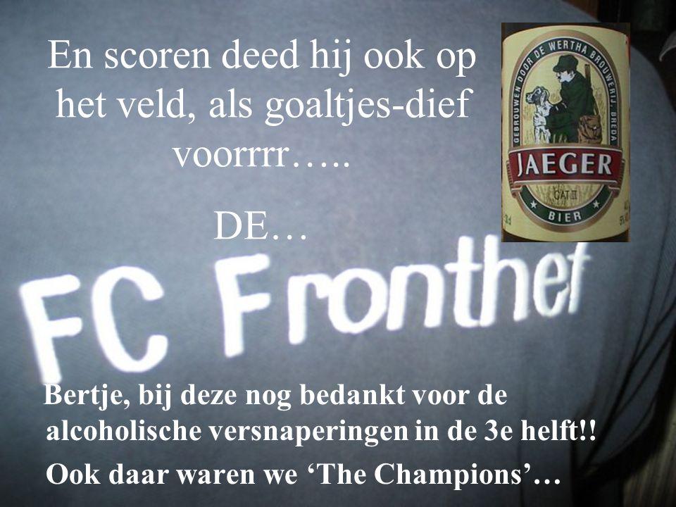 En scoren deed hij ook op het veld, als goaltjes-dief voorrrr….. DE… Bertje, bij deze nog bedankt voor de alcoholische versnaperingen in de 3e helft!!