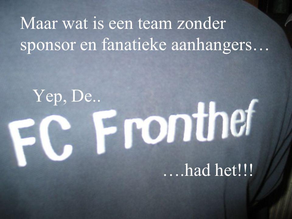 Maar wat is een team zonder sponsor en fanatieke aanhangers… Yep, De.. ….had het!!!