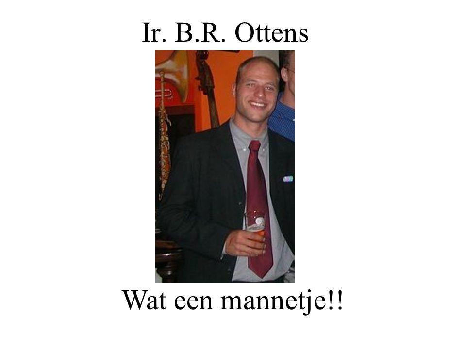 Ir. B.R. Ottens Wat een mannetje!!