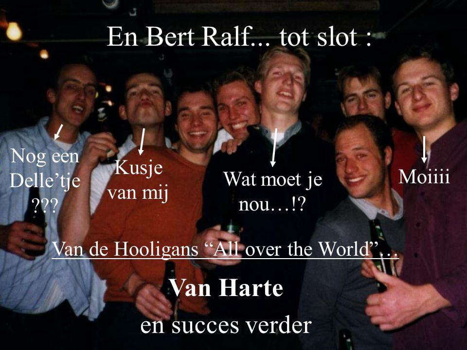 """En Bert Ralf... tot slot : Kusje van mij Nog een Delle'tje ??? Wat moet je nou…!? Moiiii Van Harte en succes verder Van de Hooligans """"All over the Wor"""