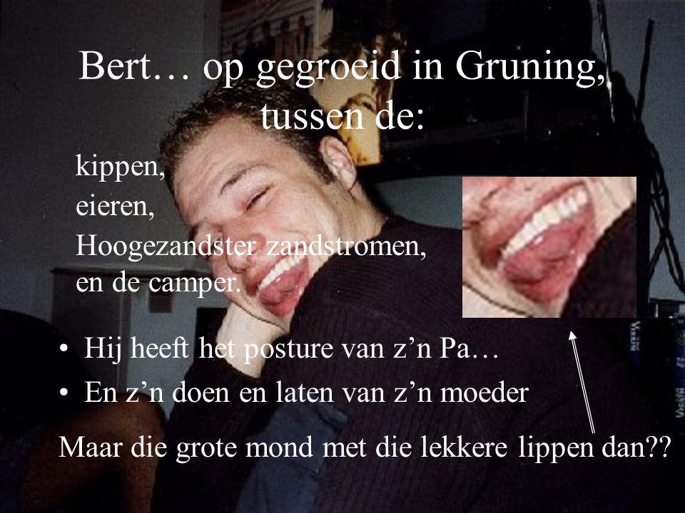 Bert… op gegroeid in Gruning, tussen de: Hij heeft het posture van z'n Pa… En z'n doen en laten van z'n moeder kippen, eieren, Hoogezandster zandstrom