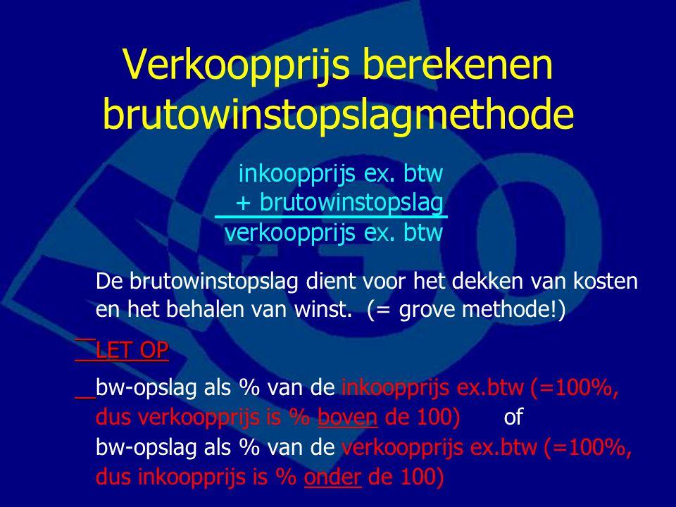 Verkoopprijs berekenen brutowinstopslagmethode De brutowinstopslag dient voor het dekken van kosten en het behalen van winst. (= grove methode!) LET O