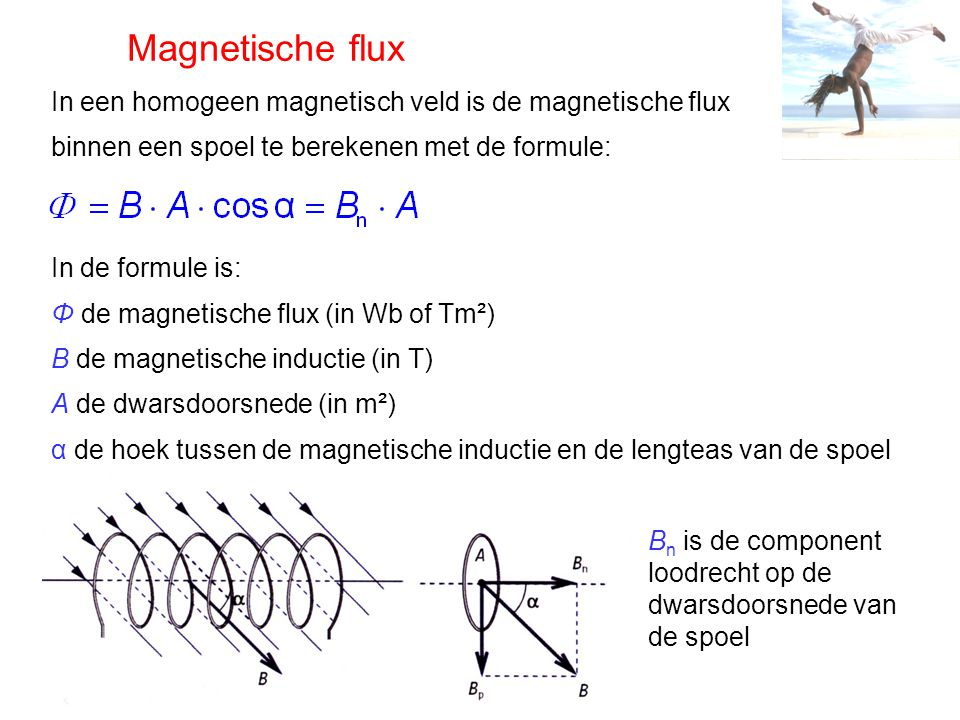 Magnetische flux In een homogeen magnetisch veld is de magnetische flux binnen een spoel te berekenen met de formule: In de formule is: Φ de magnetisc