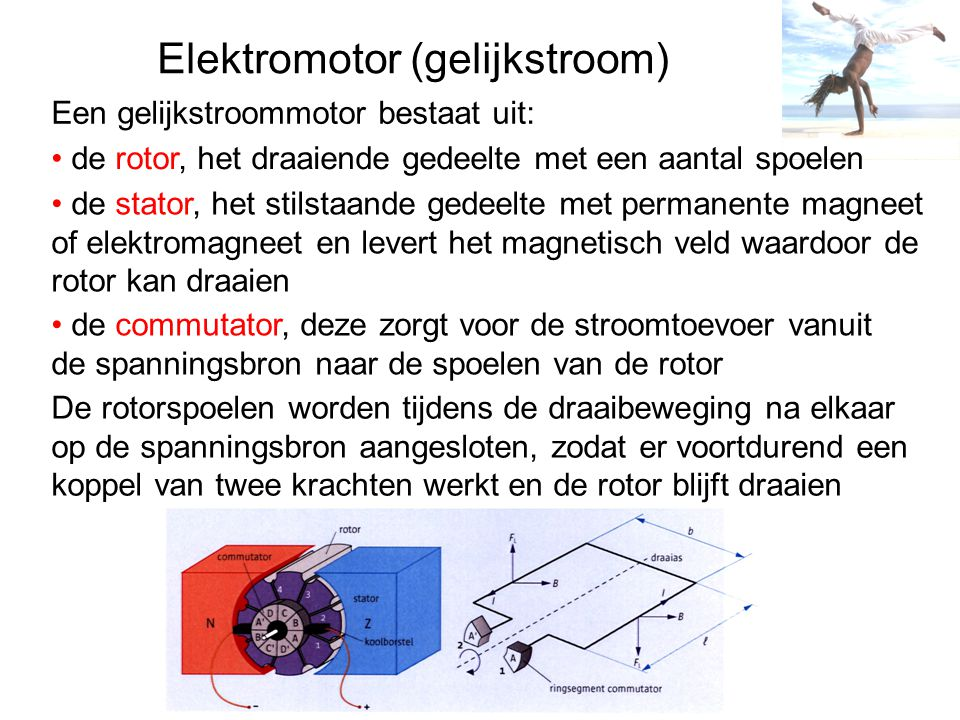 Elektromotor (gelijkstroom) Een gelijkstroommotor bestaat uit: de rotor, het draaiende gedeelte met een aantal spoelen de stator, het stilstaande gedeelte met permanente magneet of elektromagneet en levert het magnetisch veld waardoor de rotor kan draaien de commutator, deze zorgt voor de stroomtoevoer vanuit de spanningsbron naar de spoelen van de rotor De rotorspoelen worden tijdens de draaibeweging na elkaar op de spanningsbron aangesloten, zodat er voortdurend een koppel van twee krachten werkt en de rotor blijft draaien
