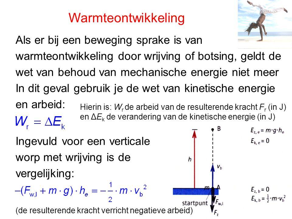 Warmteontwikkeling Als er bij een beweging sprake is van warmteontwikkeling door wrijving of botsing, geldt de wet van behoud van mechanische energie niet meer In dit geval gebruik je de wet van kinetische energie en arbeid: Ingevuld voor een verticale worp met wrijving is de vergelijking: (de resulterende kracht verricht negatieve arbeid) Hierin is: W r de arbeid van de resulterende kracht F r (in J) en ΔE k de verandering van de kinetische energie (in J)