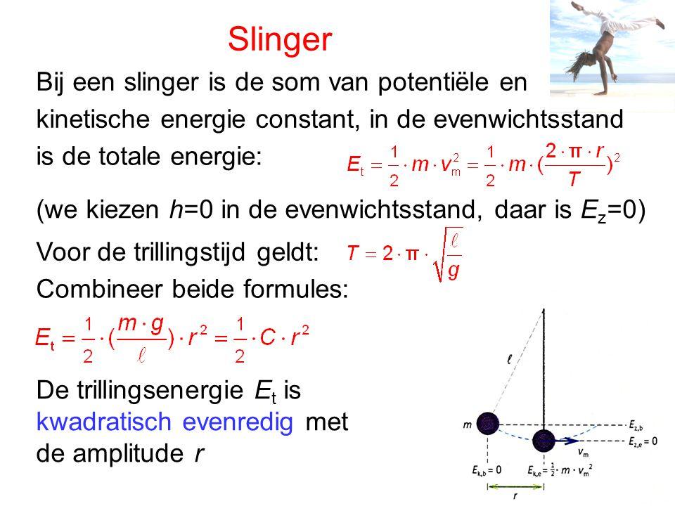 Slinger Bij een slinger is de som van potentiële en kinetische energie constant, in de evenwichtsstand is de totale energie: Voor de trillingstijd geldt: Combineer beide formules: De trillingsenergie E t is kwadratisch evenredig met de amplitude r (we kiezen h=0 in de evenwichtsstand, daar is E z =0)
