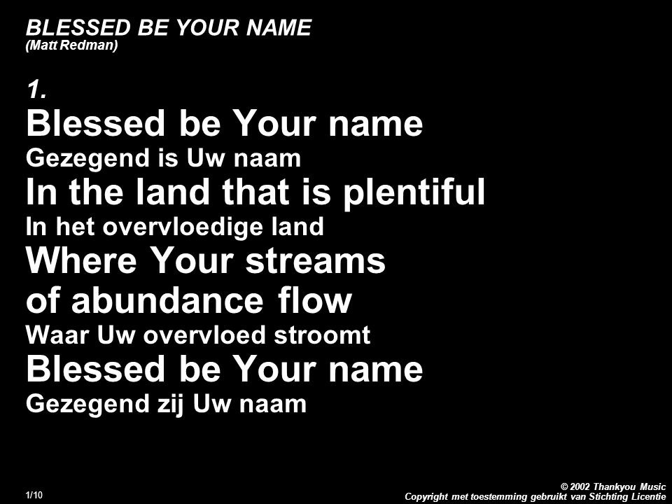 Copyright met toestemming gebruikt van Stichting Licentie © 2002 Thankyou Music 1/10 BLESSED BE YOUR NAME (Matt Redman) 1. Blessed be Your name Gezege