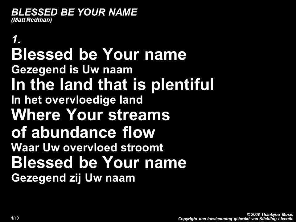Copyright met toestemming gebruikt van Stichting Licentie © 2002 Thankyou Music 2/10 BLESSED BE YOUR NAME (Matt Redman) 1.