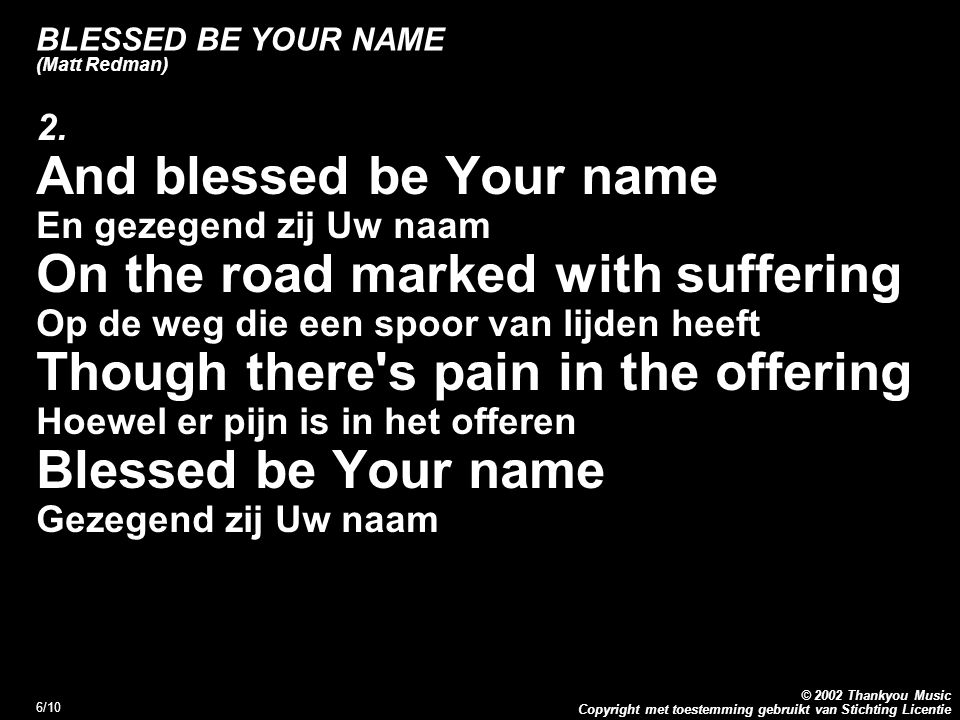 Copyright met toestemming gebruikt van Stichting Licentie © 2002 Thankyou Music 6/10 BLESSED BE YOUR NAME (Matt Redman) 2. And blessed be Your name En