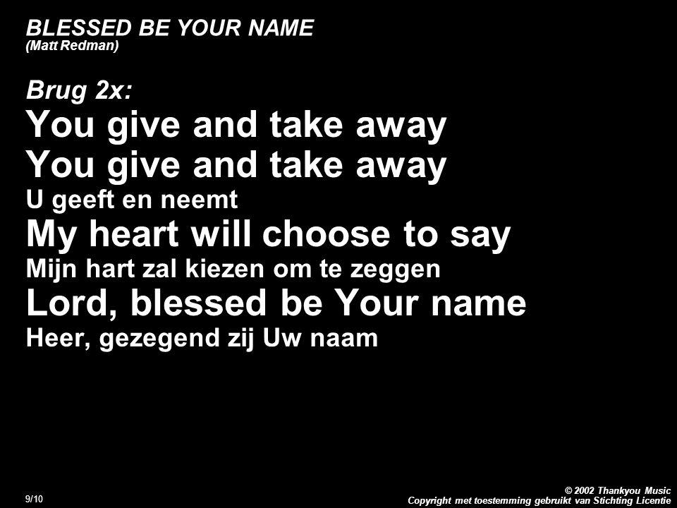Copyright met toestemming gebruikt van Stichting Licentie © 2002 Thankyou Music 10/10 BLESSED BE YOUR NAME (Matt Redman) Refrein 2x: Blessed be the name of the Lord Gezegend zij de naam van de Heer Blessed be Your name Gezegend zij Uw naam Blessed be the name of the Lord Gezegend zij de naam van de Heer Blessed be Your glorious name Gezegend zij Uw glorierijke naam