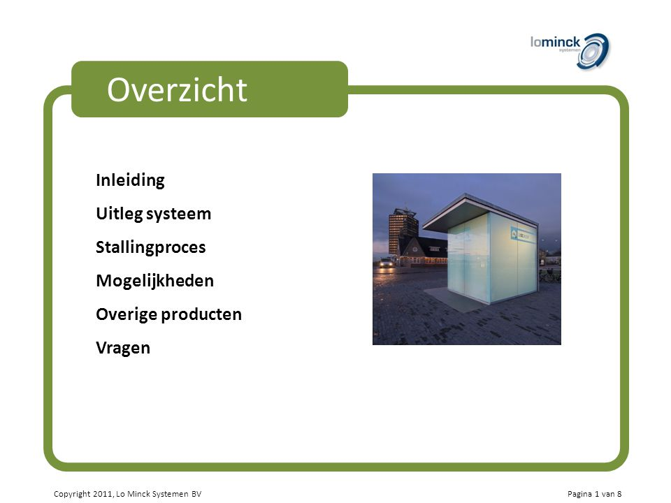 Copyright 2011, Lo Minck Systemen BV Overzicht Inleiding Uitleg systeem Stallingproces Mogelijkheden Overige producten Vragen Pagina 1 van 8