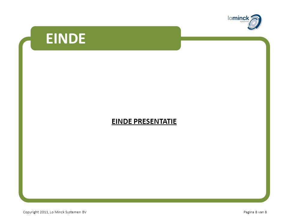 Copyright 2011, Lo Minck Systemen BV EINDE EINDE PRESENTATIE Pagina 8 van 8