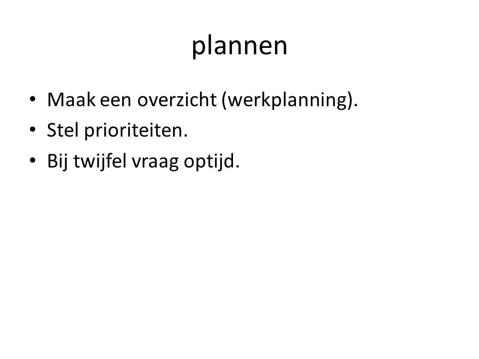 plannen Maak een overzicht (werkplanning). Stel prioriteiten. Bij twijfel vraag optijd.