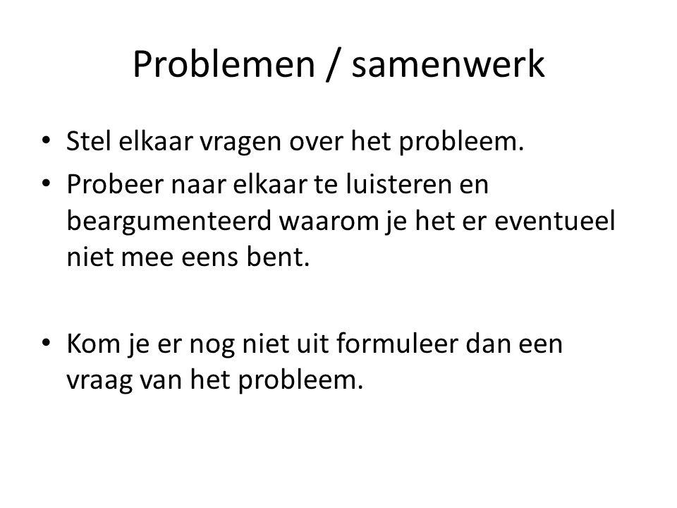 Problemen / samenwerk Stel elkaar vragen over het probleem. Probeer naar elkaar te luisteren en beargumenteerd waarom je het er eventueel niet mee een