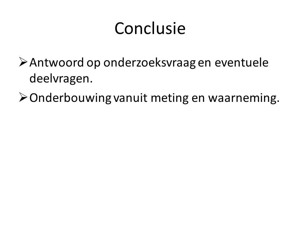 Conclusie  Antwoord op onderzoeksvraag en eventuele deelvragen.  Onderbouwing vanuit meting en waarneming.