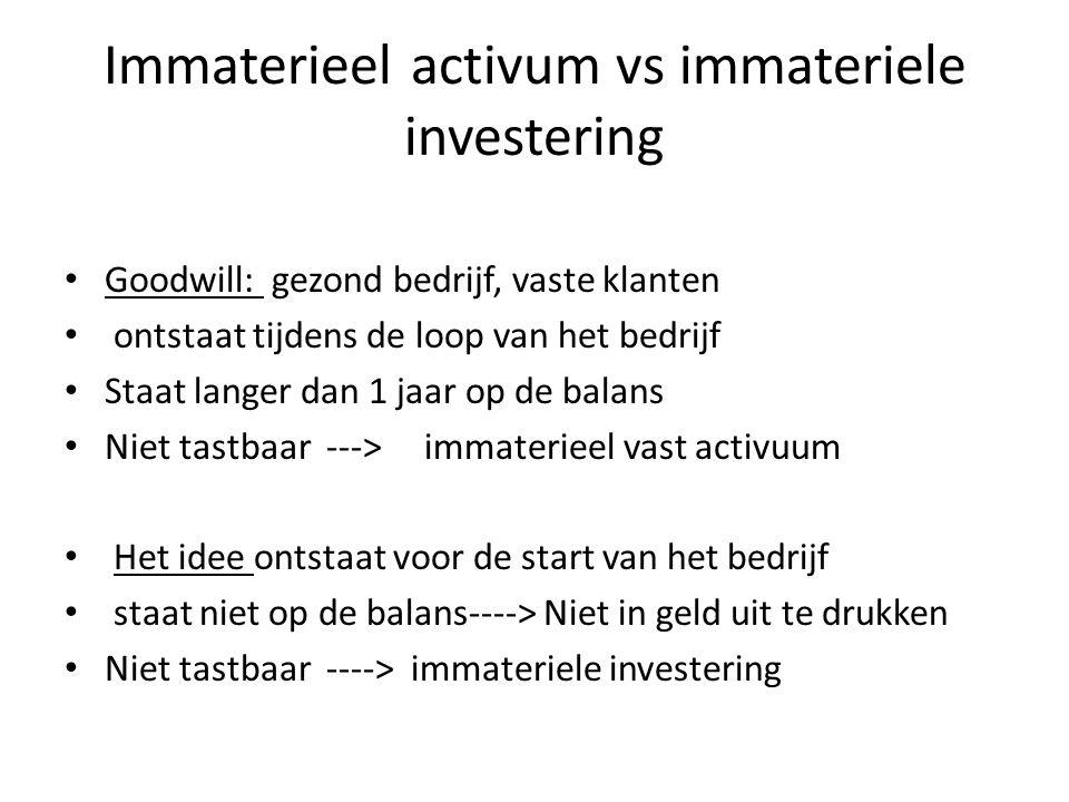 Immaterieel activum vs immateriele investering Goodwill: gezond bedrijf, vaste klanten ontstaat tijdens de loop van het bedrijf Staat langer dan 1 jaa