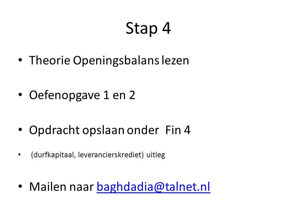 Stap 4 Theorie Openingsbalans lezen Oefenopgave 1 en 2 Opdracht opslaan onder Fin 4 (durfkapitaal, leverancierskrediet) uitleg Mailen naar baghdadia@t