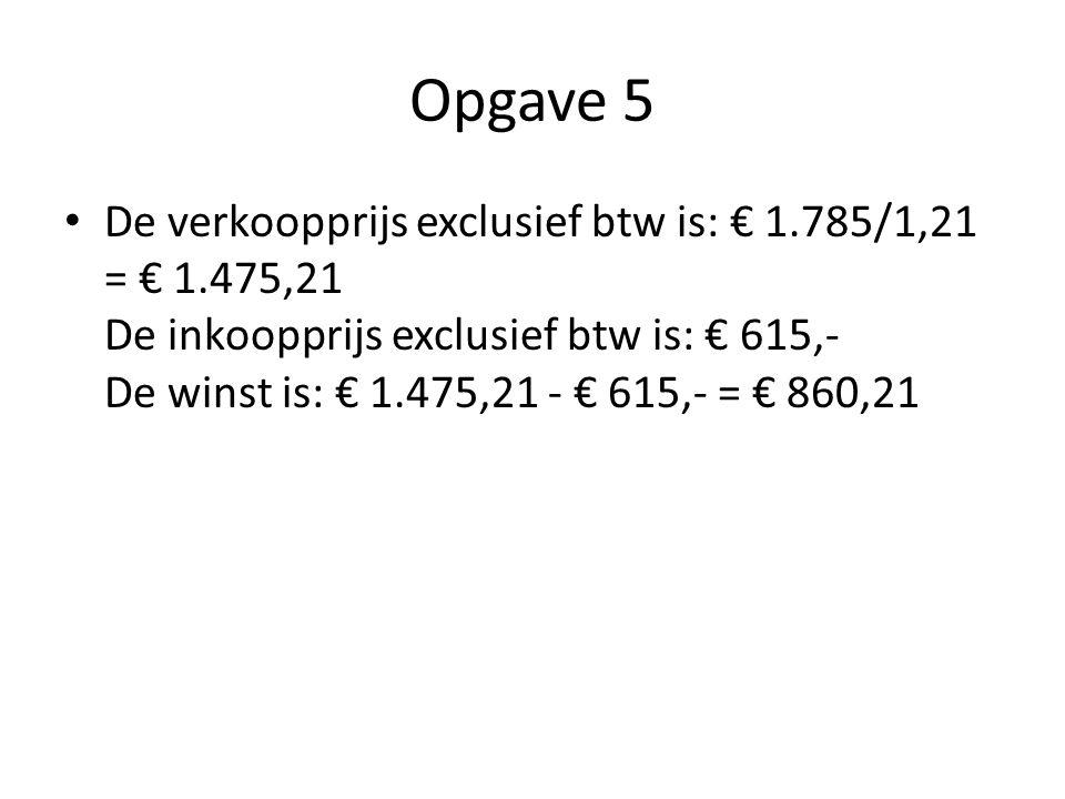 Opgave 5 De verkoopprijs exclusief btw is: € 1.785/1,21 = € 1.475,21 De inkoopprijs exclusief btw is: € 615,- De winst is: € 1.475,21 - € 615,- = € 86
