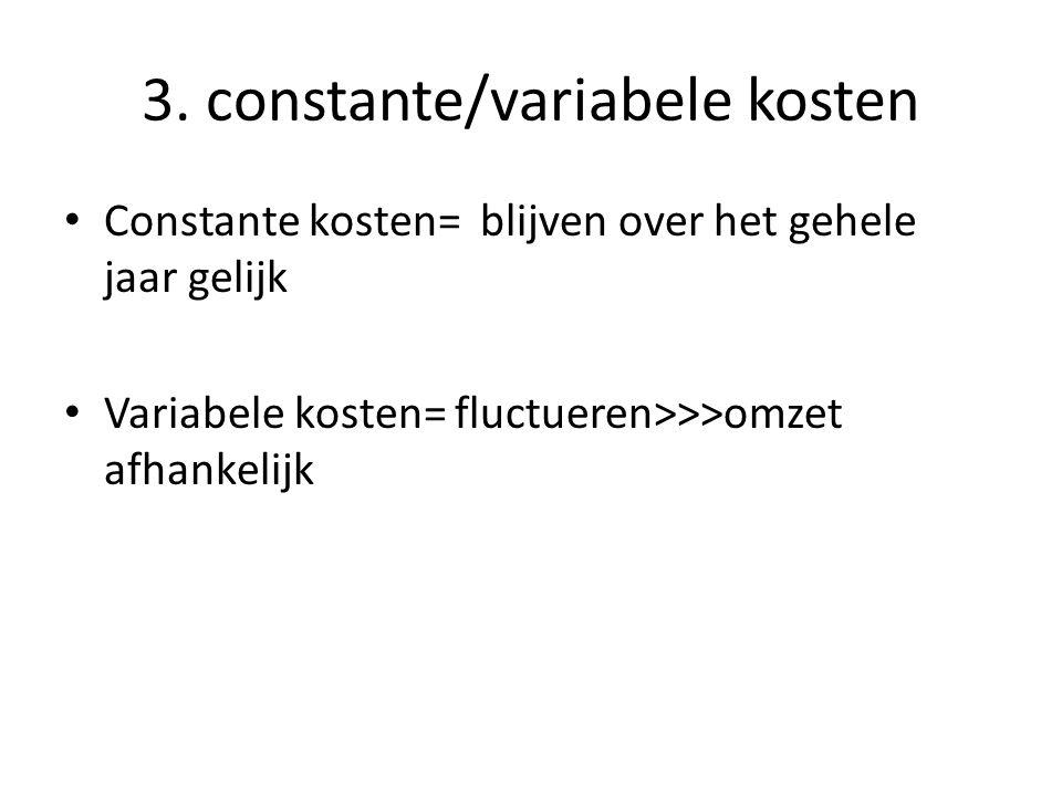 3. constante/variabele kosten Constante kosten= blijven over het gehele jaar gelijk Variabele kosten= fluctueren>>>omzet afhankelijk