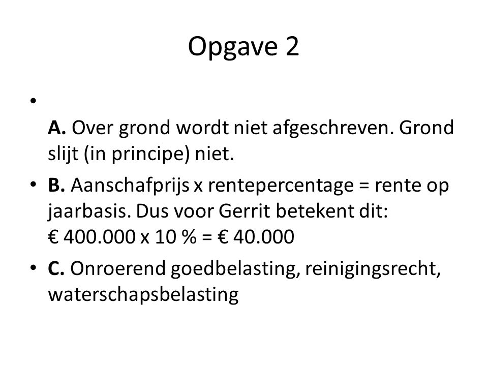 Opgave 2 A. Over grond wordt niet afgeschreven. Grond slijt (in principe) niet. B. Aanschafprijs x rentepercentage = rente op jaarbasis. Dus voor Gerr