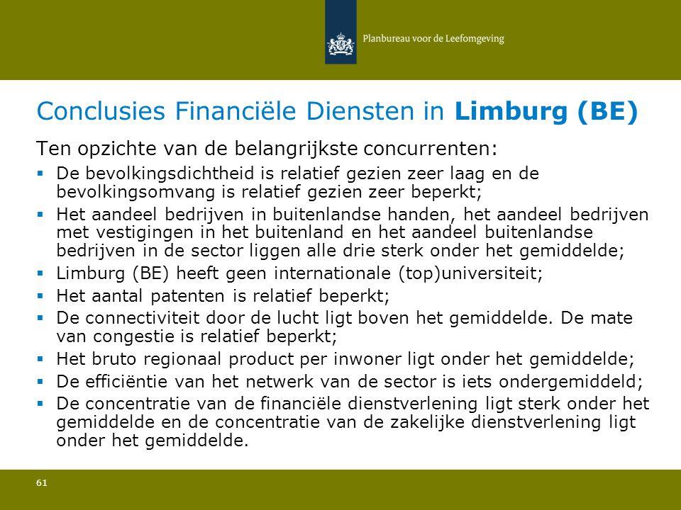 Conclusies Financiële Diensten in Limburg (BE) 61 Ten opzichte van de belangrijkste concurrenten:  De bevolkingsdichtheid is relatief gezien zeer laag en de bevolkingsomvang is relatief gezien zeer beperkt; Het aandeel bedrijven in buitenlandse handen, het aandeel bedrijven met vestigingen in het buitenland en het aandeel buitenlandse bedrijven in de sector liggen alle drie sterk onder het gemiddelde; Limburg (BE) heeft geen internationale (top)universiteit; Het aantal patenten is relatief beperkt; De connectiviteit door de lucht ligt boven het gemiddelde.