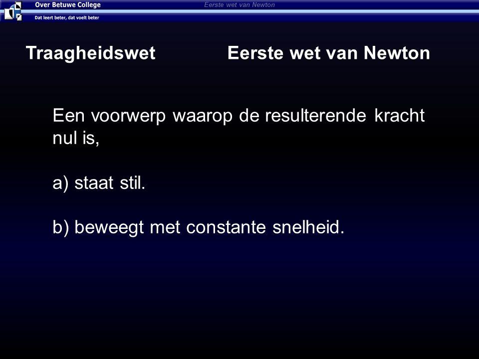 Eerste wet van Newton Traagheidswet Eerste wet van Newton Een voorwerp waarop de resulterende kracht nul is, a) staat stil. b) beweegt met constante s