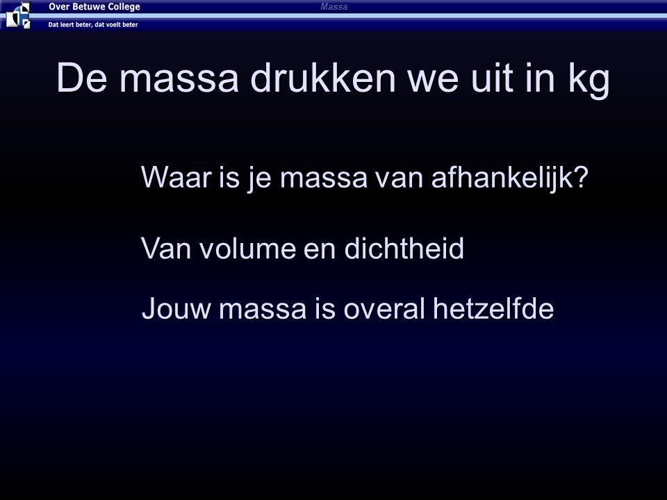 De massa drukken we uit in kg Massa Waar is je massa van afhankelijk? Van volume en dichtheid Jouw massa is overal hetzelfde
