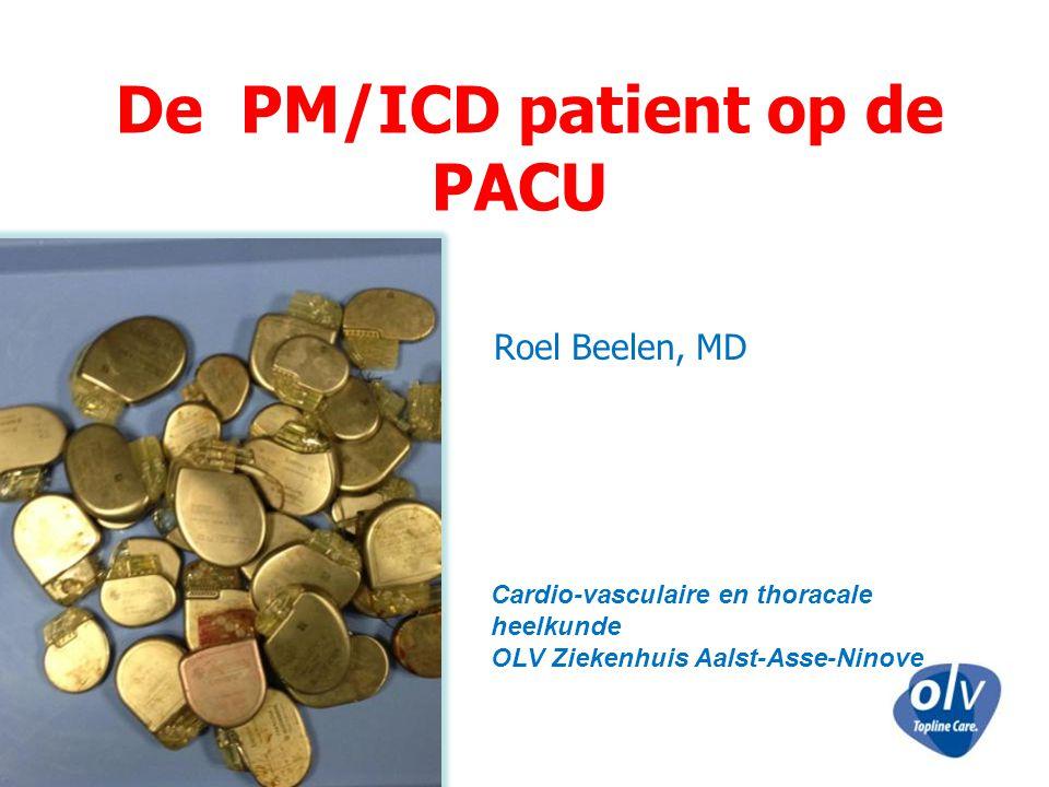 De PM/ICD patient op de PACU Roel Beelen, MD Cardio-vasculaire en thoracale heelkunde OLV Ziekenhuis Aalst-Asse-Ninove