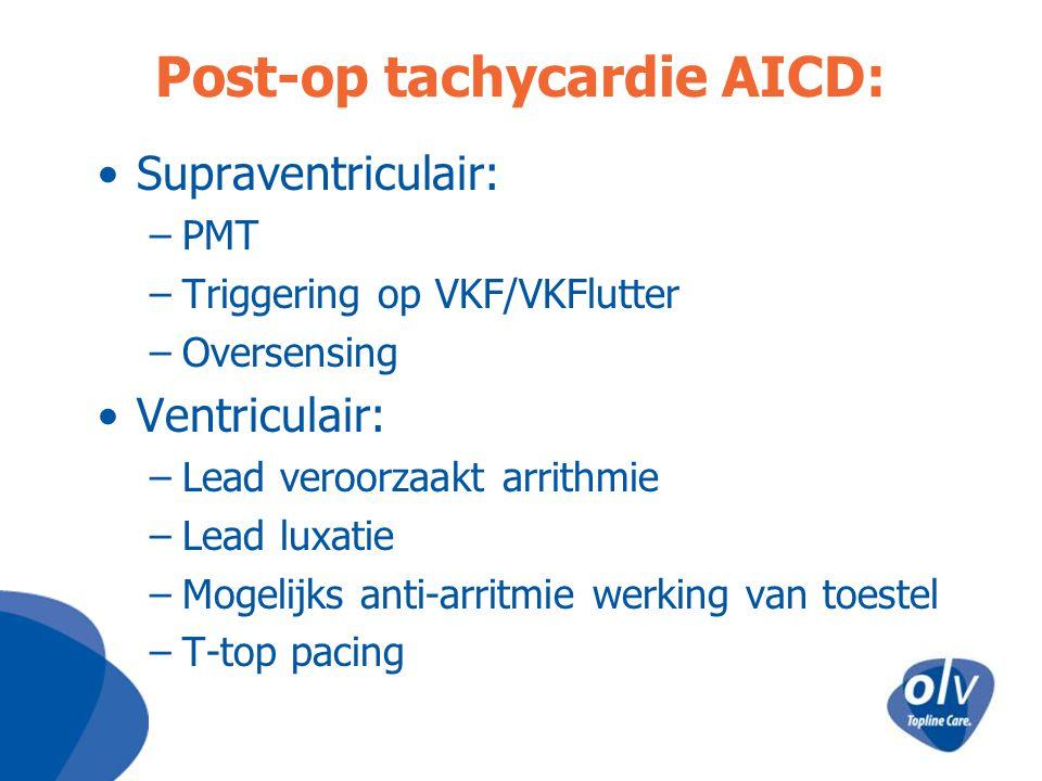 Post-op tachycardie AICD: Supraventriculair: –PMT –Triggering op VKF/VKFlutter –Oversensing Ventriculair: –Lead veroorzaakt arrithmie –Lead luxatie –M