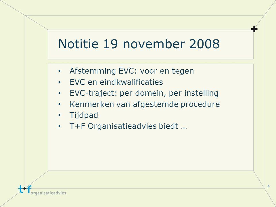 4 Notitie 19 november 2008 Afstemming EVC: voor en tegen EVC en eindkwalificaties EVC-traject: per domein, per instelling Kenmerken van afgestemde procedure Tijdpad T+F Organisatieadvies biedt …