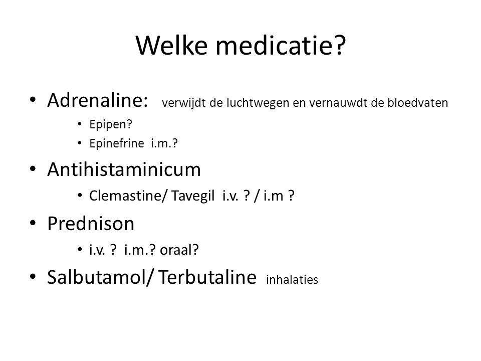 Welke medicatie? Adrenaline: verwijdt de luchtwegen en vernauwdt de bloedvaten Epipen? Epinefrine i.m.? Antihistaminicum Clemastine/ Tavegil i.v. ? /