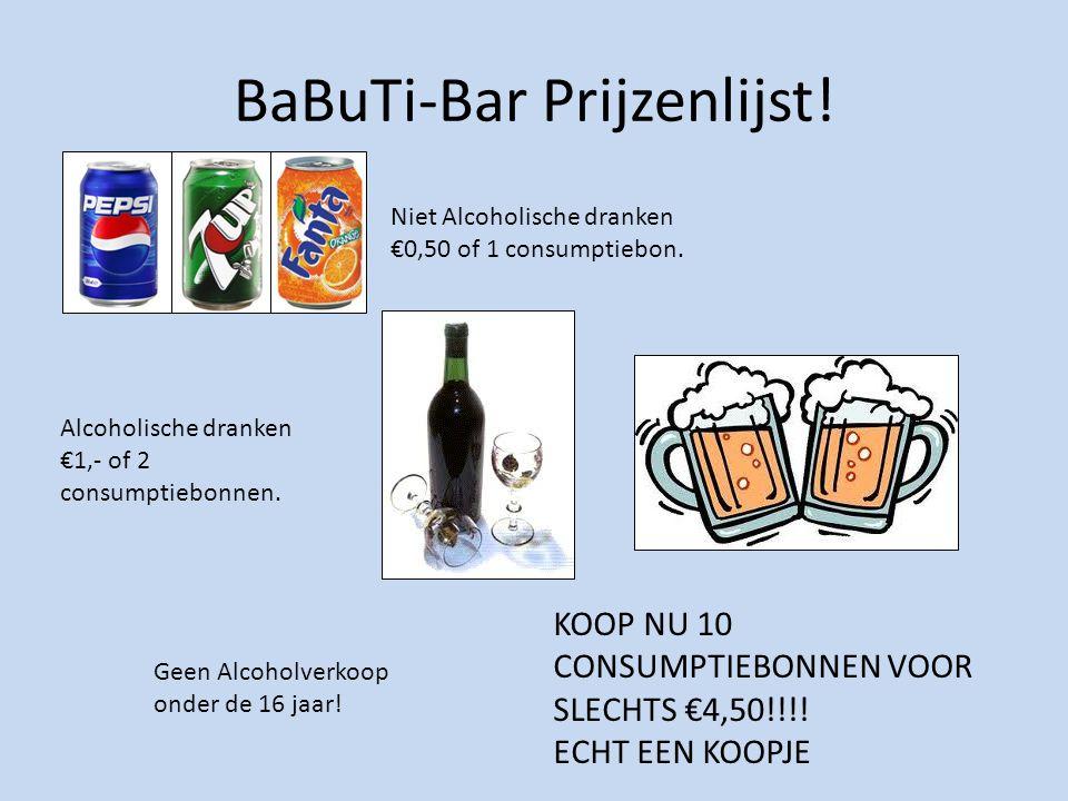 BaBuTi-Bar Prijzenlijst! Niet Alcoholische dranken €0,50 of 1 consumptiebon. Alcoholische dranken €1,- of 2 consumptiebonnen. Geen Alcoholverkoop onde