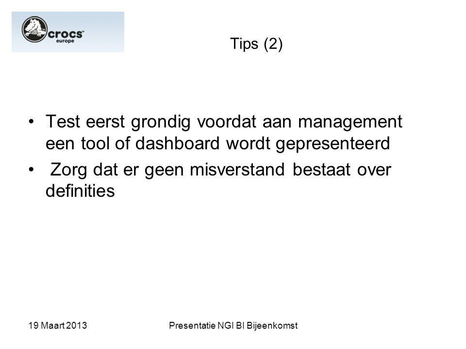 19 Maart 2013Presentatie NGI BI Bijeenkomst Tips (2) Test eerst grondig voordat aan management een tool of dashboard wordt gepresenteerd Zorg dat er g