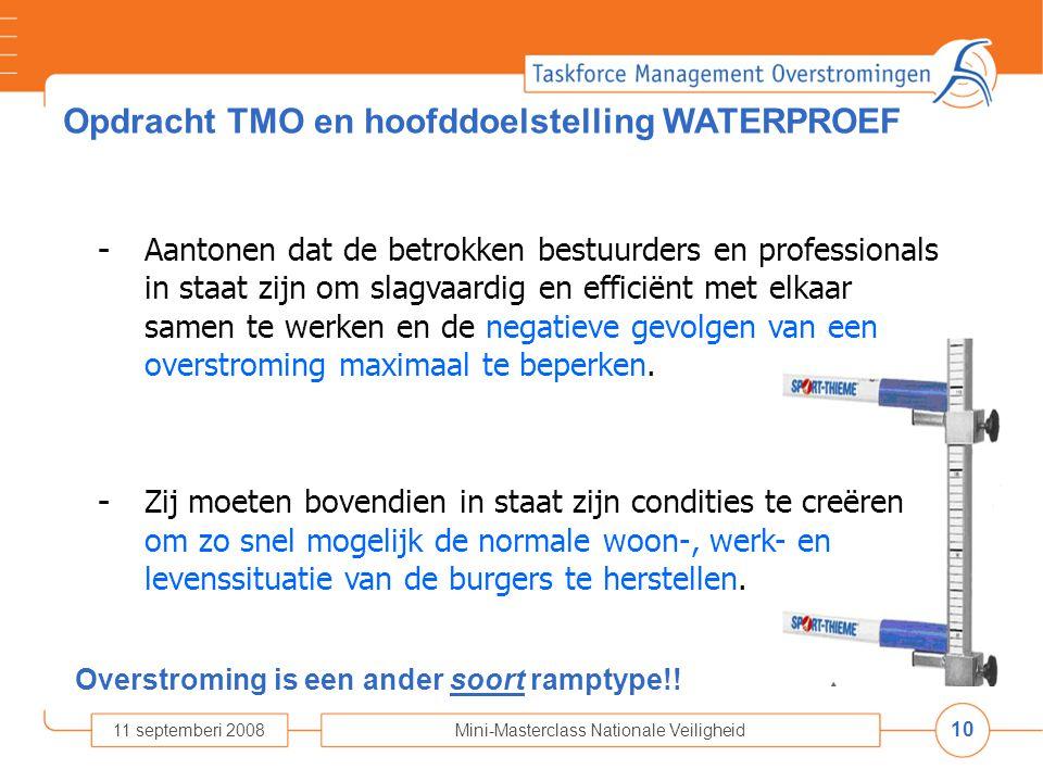 10 11 septemberi 2008Mini-Masterclass Nationale Veiligheid Opdracht TMO en hoofddoelstelling WATERPROEF - Aantonen dat de betrokken bestuurders en professionals in staat zijn om slagvaardig en efficiënt met elkaar samen te werken en de negatieve gevolgen van een overstroming maximaal te beperken.
