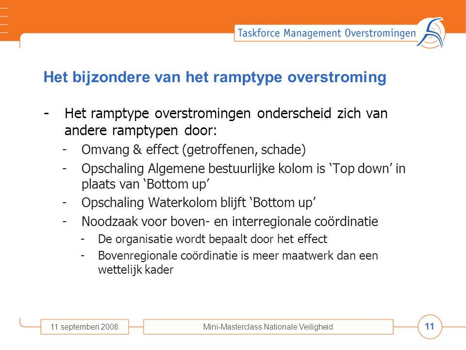 11 11 septemberi 2008Mini-Masterclass Nationale Veiligheid Het bijzondere van het ramptype overstroming - Het ramptype overstromingen onderscheid zich van andere ramptypen door: -Omvang & effect (getroffenen, schade) -Opschaling Algemene bestuurlijke kolom is 'Top down' in plaats van 'Bottom up' -Opschaling Waterkolom blijft 'Bottom up' -Noodzaak voor boven- en interregionale coördinatie -De organisatie wordt bepaalt door het effect -Bovenregionale coördinatie is meer maatwerk dan een wettelijk kader