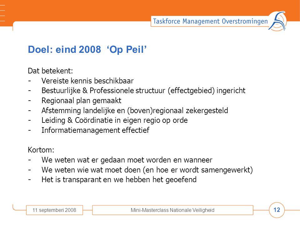 12 11 septemberi 2008Mini-Masterclass Nationale Veiligheid Doel: eind 2008 'Op Peil' Dat betekent: - Vereiste kennis beschikbaar - Bestuurlijke & Professionele structuur (effectgebied) ingericht - Regionaal plan gemaakt - Afstemming landelijke en (boven)regionaal zekergesteld - Leiding & Coördinatie in eigen regio op orde - Informatiemanagement effectief Kortom: - We weten wat er gedaan moet worden en wanneer - We weten wie wat moet doen (en hoe er wordt samengewerkt) - Het is transparant en we hebben het geoefend