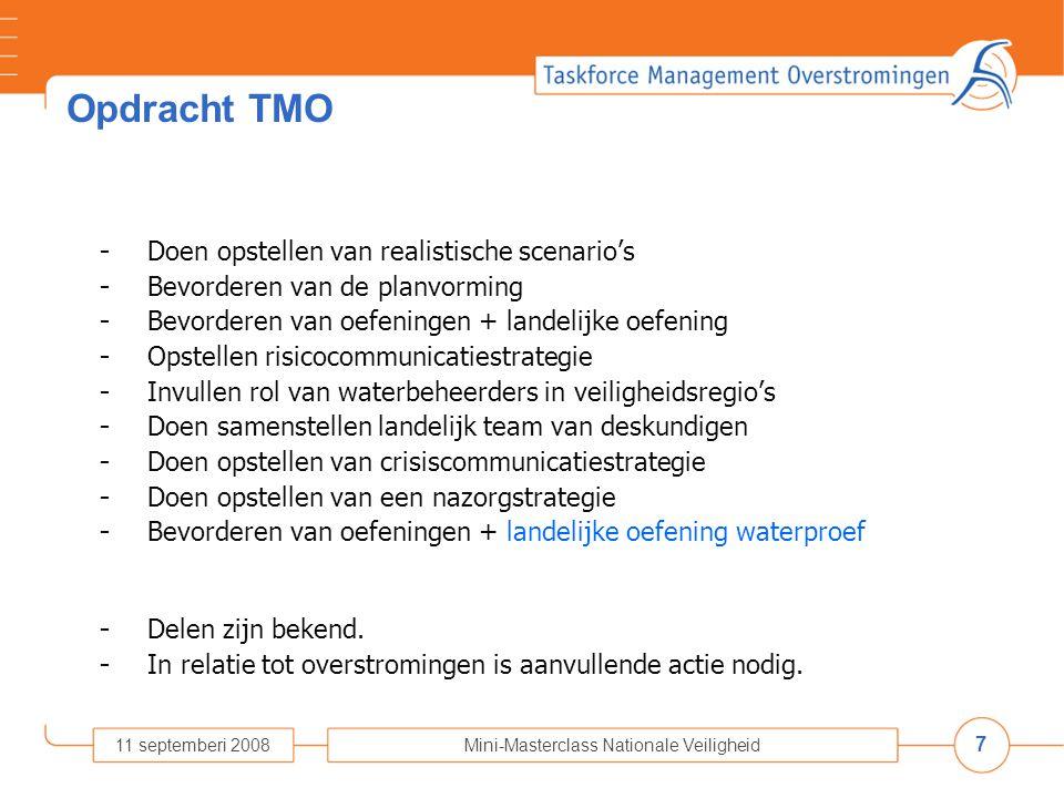 7 11 septemberi 2008Mini-Masterclass Nationale Veiligheid Opdracht TMO - Doen opstellen van realistische scenario's - Bevorderen van de planvorming - Bevorderen van oefeningen + landelijke oefening - Opstellen risicocommunicatiestrategie - Invullen rol van waterbeheerders in veiligheidsregio's - Doen samenstellen landelijk team van deskundigen - Doen opstellen van crisiscommunicatiestrategie - Doen opstellen van een nazorgstrategie - Bevorderen van oefeningen + landelijke oefening waterproef - Delen zijn bekend.