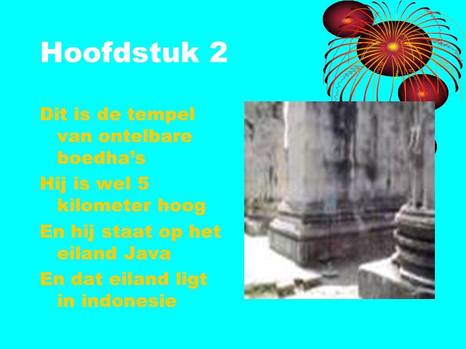 Hoofdstuk 2 Dit is de tempel van ontelbare boedha's Hij is wel 5 kilometer hoog En hij staat op het eiland Java En dat eiland ligt in indonesie