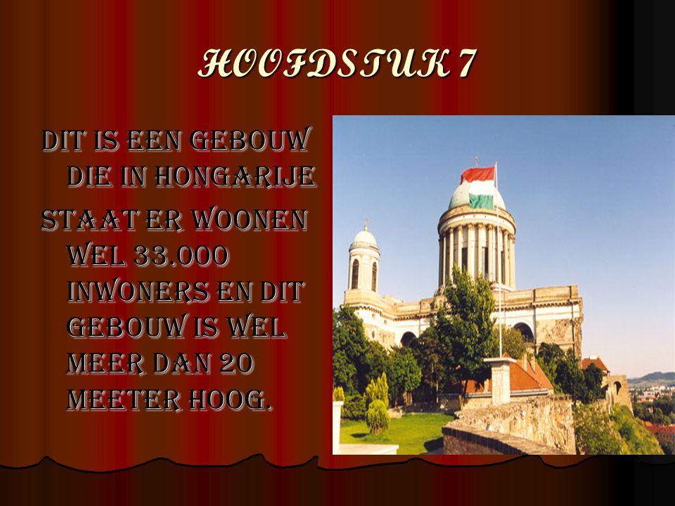 HOOFDSTUK 7 Dit is een gebouw die in Hongarije STAAT ER WOONEN WEL 33.000 INWONERS EN DIT GEBOUW IS WEL MEER DAN 20 MEETER HOOG.