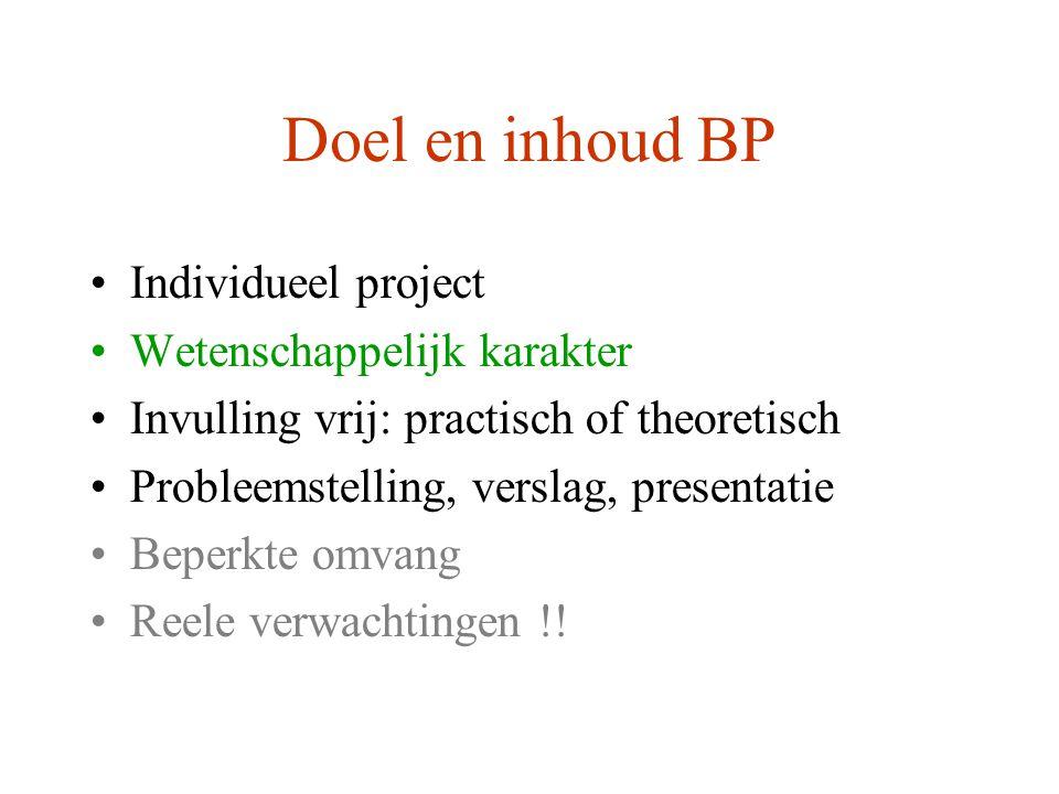 Doel en inhoud BP Individueel project Wetenschappelijk karakter Invulling vrij: practisch of theoretisch Probleemstelling, verslag, presentatie Beperkte omvang Reele verwachtingen !!