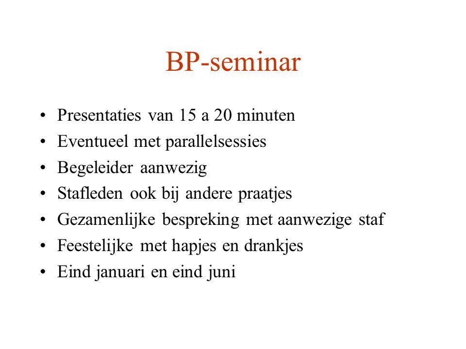 BP-seminar Presentaties van 15 a 20 minuten Eventueel met parallelsessies Begeleider aanwezig Stafleden ook bij andere praatjes Gezamenlijke bespreking met aanwezige staf Feestelijke met hapjes en drankjes Eind januari en eind juni